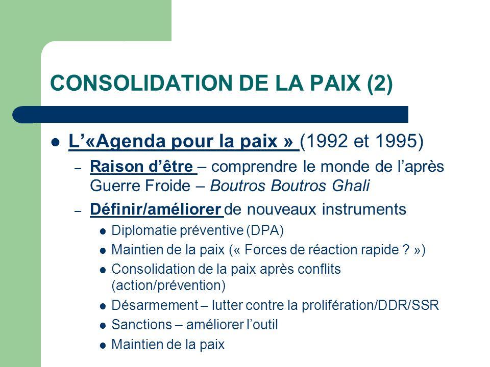 CONSOLIDATION DE LA PAIX (2) L«Agenda pour la paix » (1992 et 1995) – Raison dêtre – comprendre le monde de laprès Guerre Froide – Boutros Boutros Ghali – Définir/améliorer de nouveaux instruments Diplomatie préventive (DPA) Maintien de la paix (« Forces de réaction rapide .