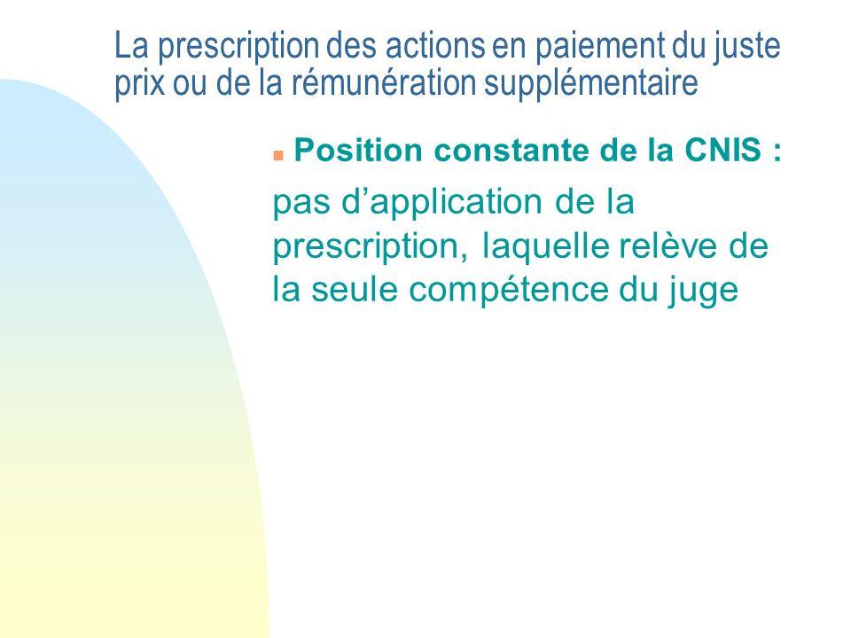 La prescription des actions en paiement du juste prix ou de la rémunération supplémentaire n Position constante de la CNIS : pas dapplication de la prescription, laquelle relève de la seule compétence du juge