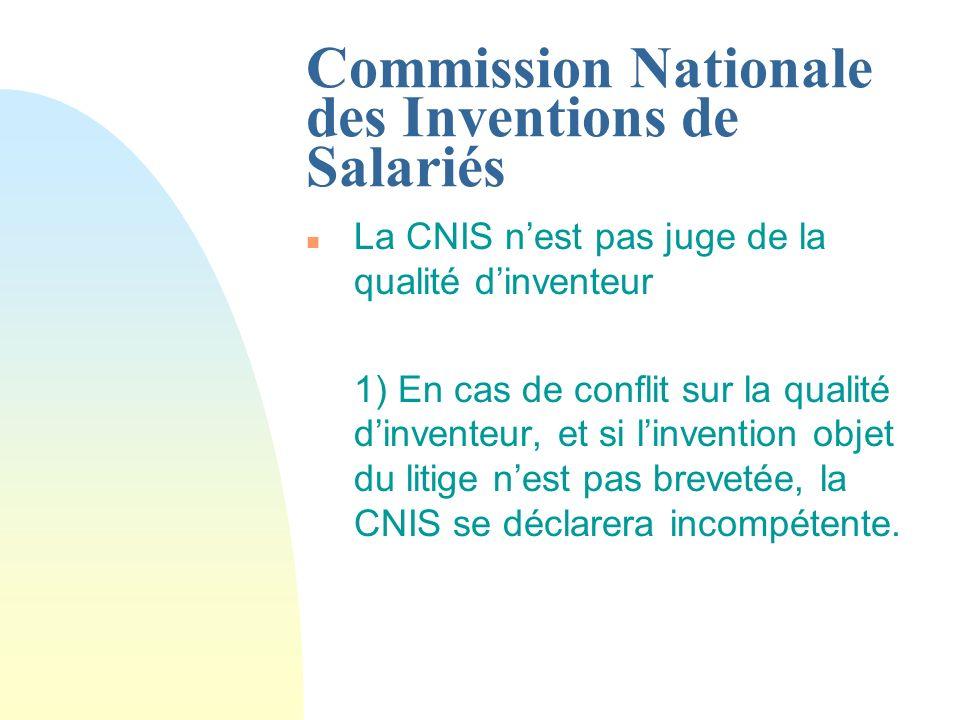 Commission Nationale des Inventions de Salariés n La CNIS nest pas juge de la qualité dinventeur 1) En cas de conflit sur la qualité dinventeur, et si linvention objet du litige nest pas brevetée, la CNIS se déclarera incompétente.