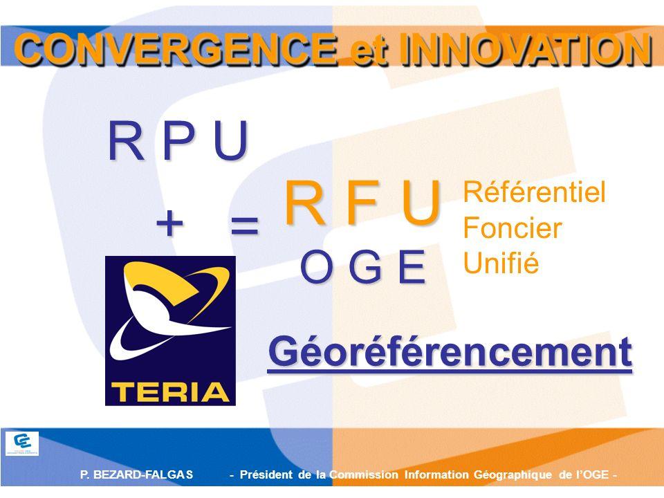 P. BEZARD-FALGAS - Président de la Commission Information Géographique de lOGE - = R F U O G E Référentiel Foncier Unifié + R P U CONVERGENCE et INNOV