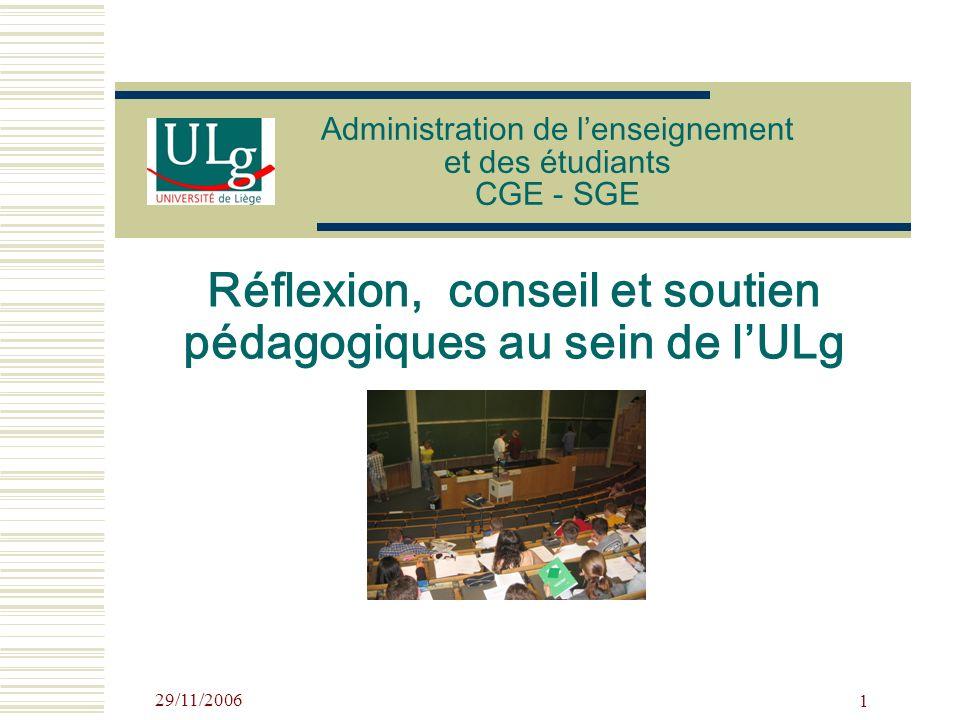 29/11/2006 1 Administration de lenseignement et des étudiants CGE - SGE Réflexion, conseil et soutien pédagogiques au sein de lULg