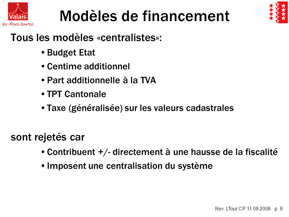 Rev. LTour CP 11.08.2008 p. 8 Modèles de financement Tous les modèles «centralistes»: Budget Etat Centime additionnel Part additionnelle à la TVA TPT