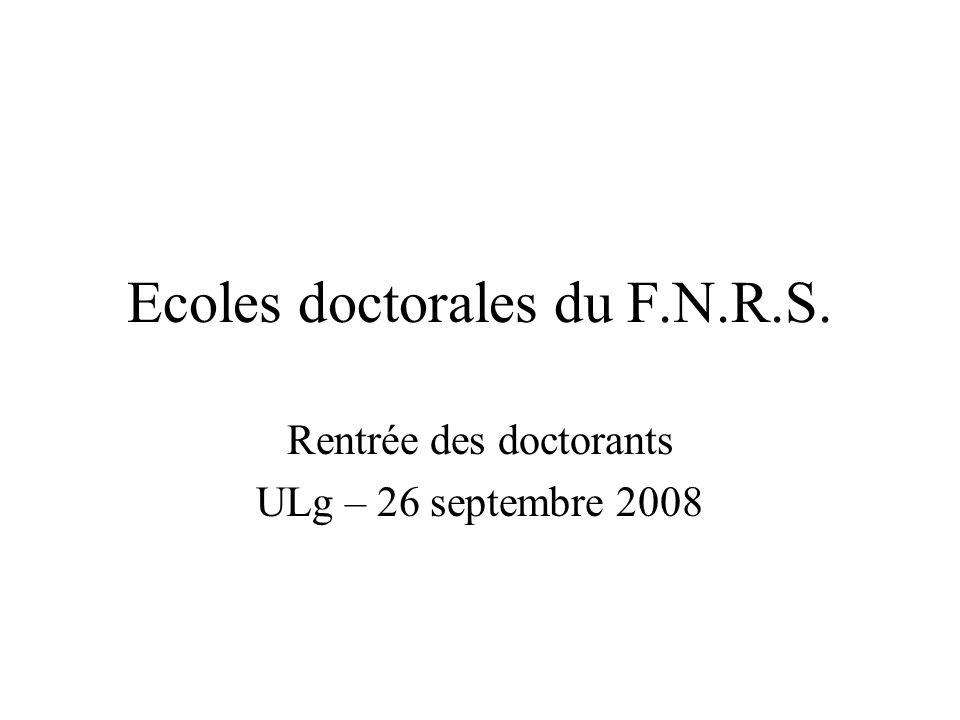 Ecoles doctorales du F.N.R.S. Rentrée des doctorants ULg – 26 septembre 2008