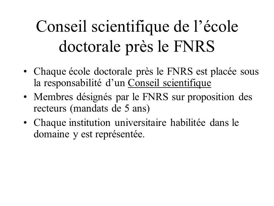 Conseil scientifique de lécole doctorale près le FNRS Chaque école doctorale près le FNRS est placée sous la responsabilité dun Conseil scientifique Membres désignés par le FNRS sur proposition des recteurs (mandats de 5 ans) Chaque institution universitaire habilitée dans le domaine y est représentée.