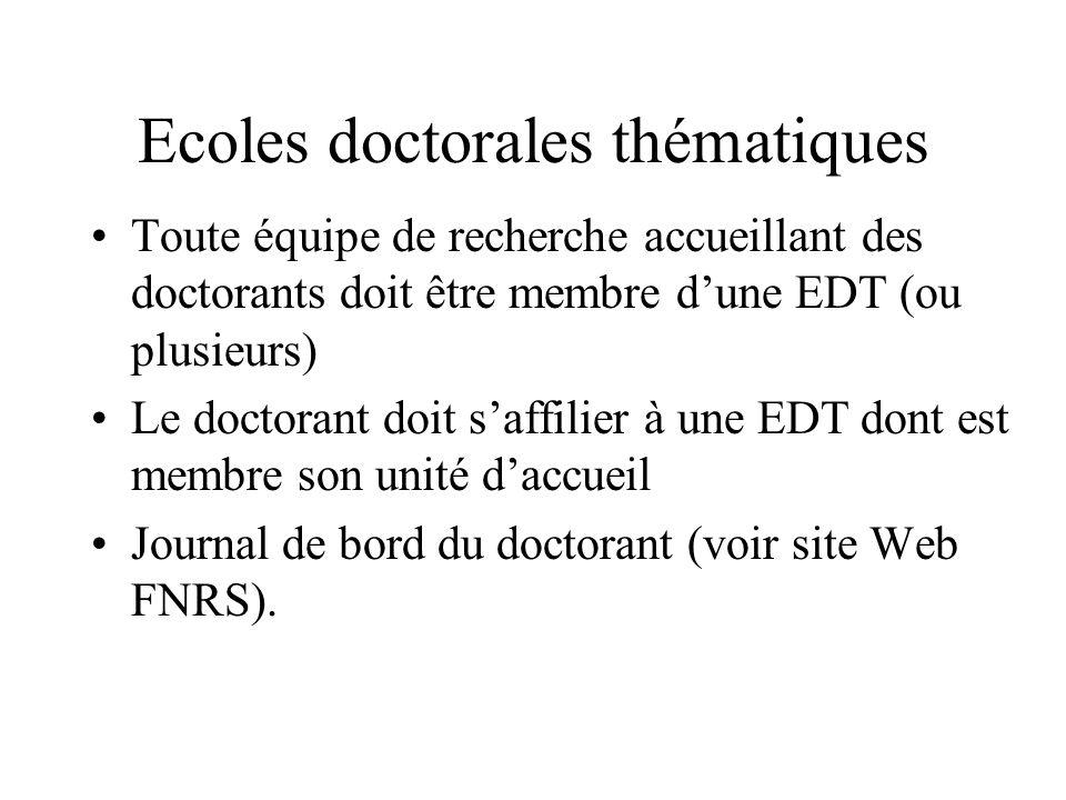 Ecoles doctorales thématiques Toute équipe de recherche accueillant des doctorants doit être membre dune EDT (ou plusieurs) Le doctorant doit saffilier à une EDT dont est membre son unité daccueil Journal de bord du doctorant (voir site Web FNRS).