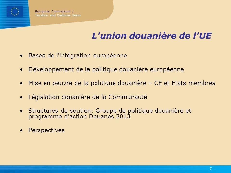 European Commission / Taxation and Customs Union 8 L union douanière de l UE en tant qu acteur extérieur unique La CE, membre de l OMC –Bénéficier des droits et assumer les obligations dans le cadre des règles de l OMC, au-delà de l Article XXIV du GATT –Capacité à negocier et conclure des accords multilatéraux ou plurilatéraux dans le contexte de l OMC La CE, partie aux accords commerciaux et (ou) douaniers –Accords commerciaux préférentiels –Négociation de région à région.