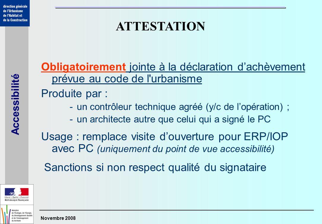 Novembre 2008 Accessibilité Obligatoirement jointe à la déclaration dachèvement prévue au code de l'urbanisme Produite par : -un contrôleur technique