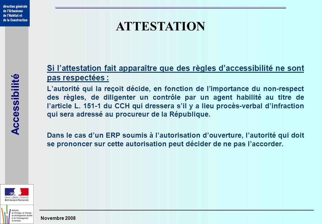 Novembre 2008 Accessibilité Si lattestation fait apparaître que des règles daccessibilité ne sont pas respectées : Lautorité qui la reçoit décide, en