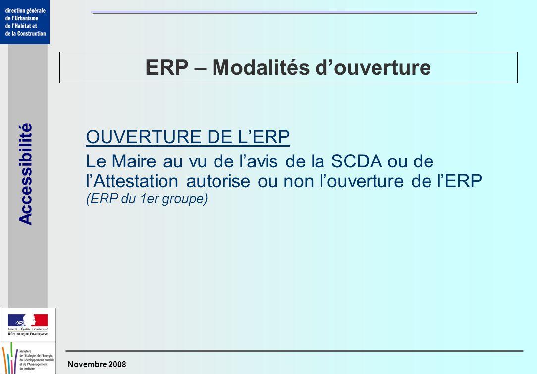 Novembre 2008 Accessibilité OUVERTURE DE LERP Le Maire au vu de lavis de la SCDA ou de lAttestation autorise ou non louverture de lERP (ERP du 1er gro