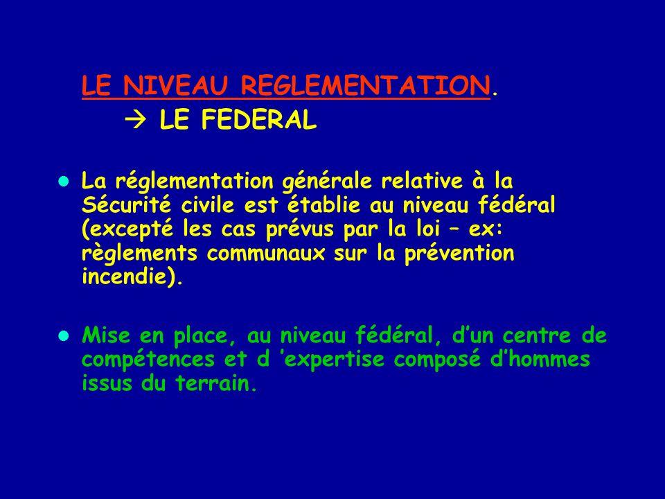 LE NIVEAU REGLEMENTATION. LE FEDERAL La réglementation générale relative à la Sécurité civile est établie au niveau fédéral (excepté les cas prévus pa