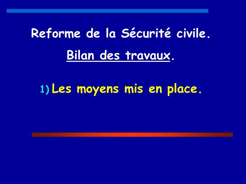 Reforme de la Sécurité civile. Bilan des travaux. 1) Les moyens mis en place.
