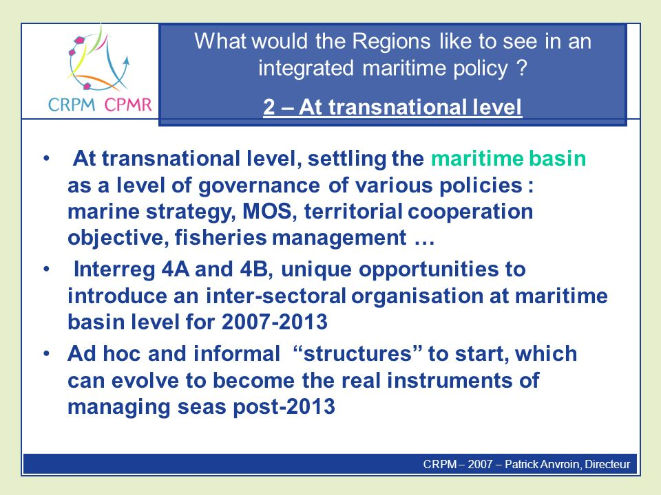 What would the Regions like to see in an integrated maritime policy ? 2 – At transnational level CRPM – 2007 – Patrick Anvroin, Directeur At transnati