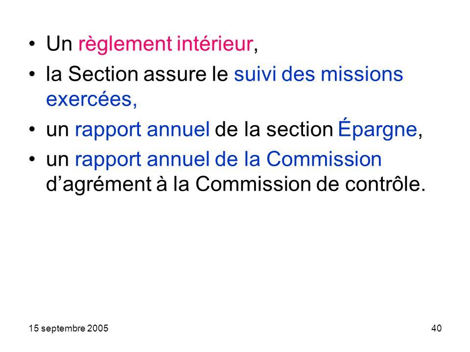 15 septembre 200540 Un règlement intérieur, la Section assure le suivi des missions exercées, un rapport annuel de la section Épargne, un rapport annuel de la Commission dagrément à la Commission de contrôle.
