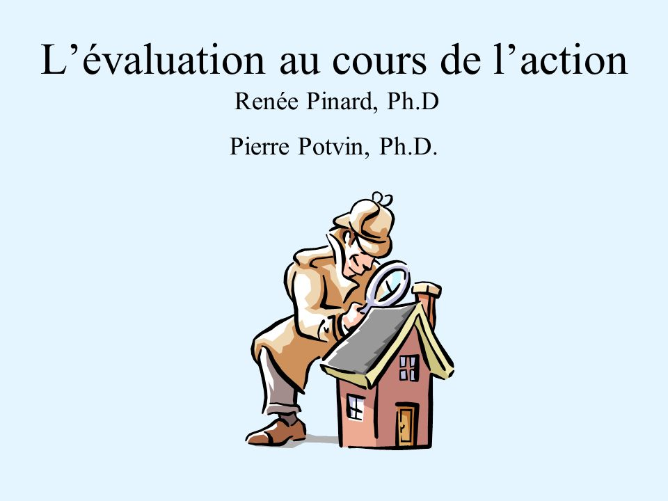 Lévaluation au cours de laction Renée Pinard, Ph.D Pierre Potvin, Ph.D.