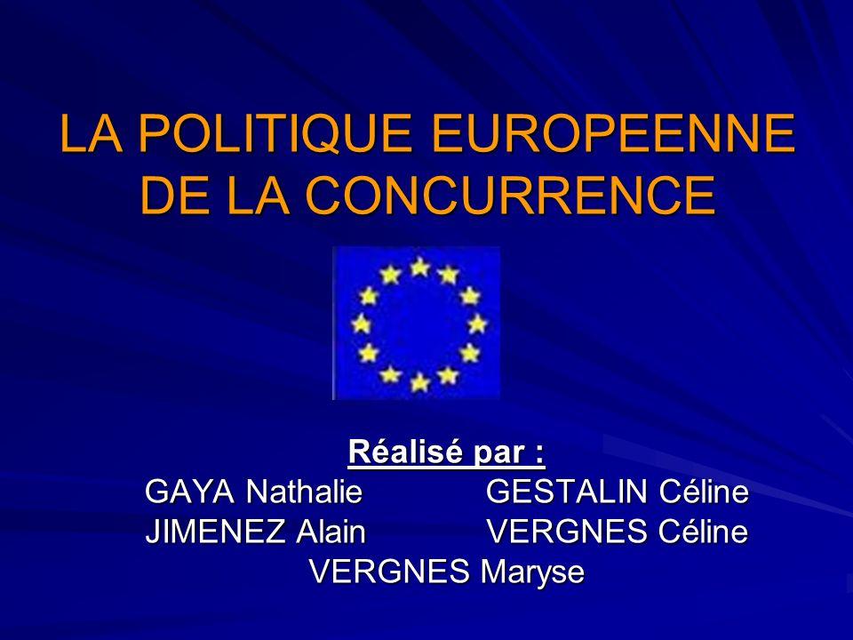 LA POLITIQUE EUROPEENNE DE LA CONCURRENCE Réalisé par : GAYA NathalieGESTALIN Céline JIMENEZ AlainVERGNES Céline VERGNES Maryse