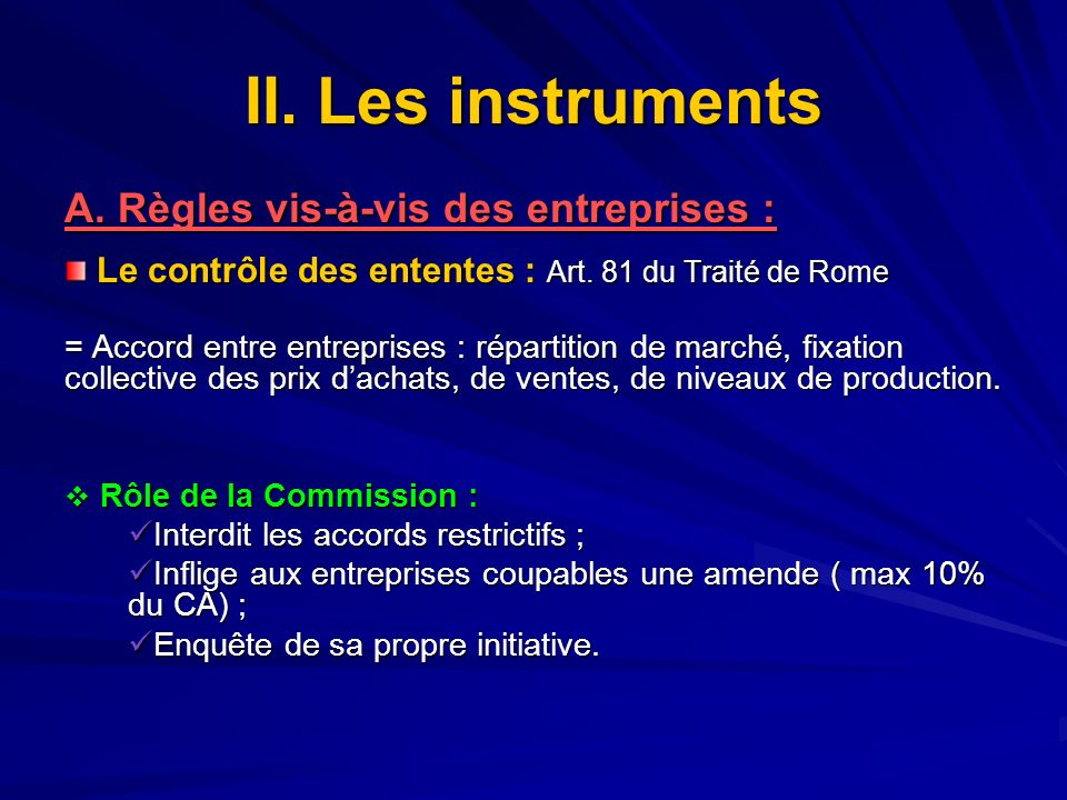 II. Les instruments A. Règles vis-à-vis des entreprises : Le contrôle des ententes : Art. 81 du Traité de Rome Le contrôle des ententes : Art. 81 du T