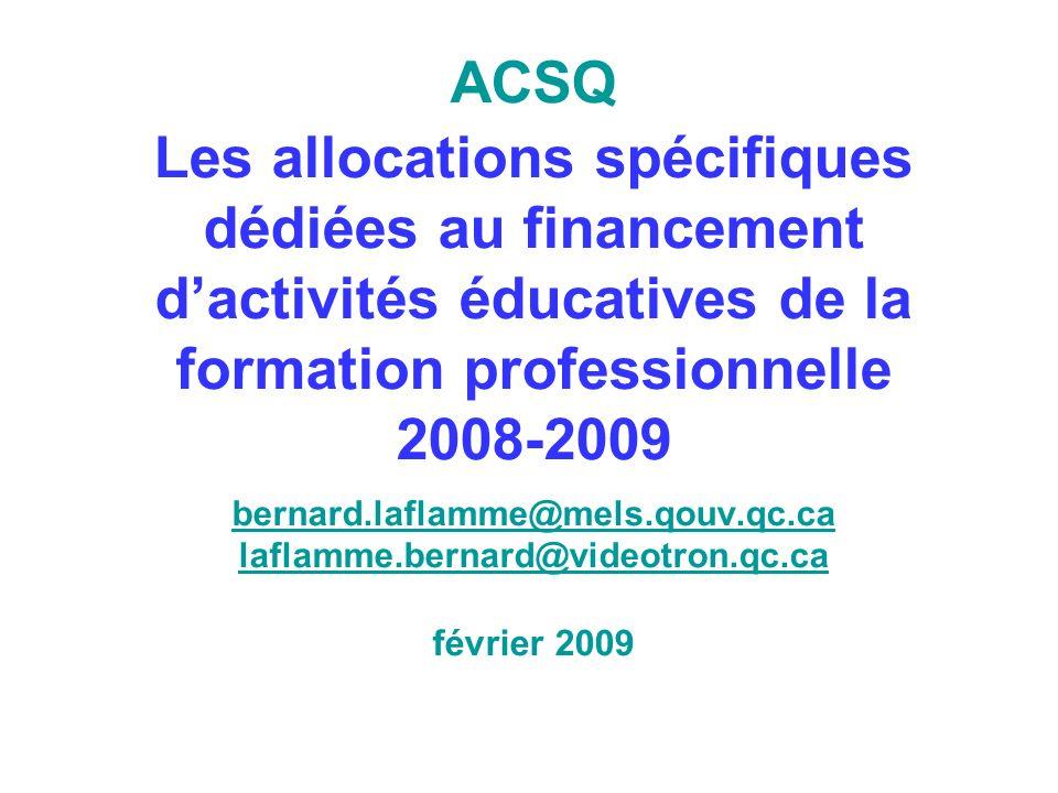 ACSQ Les allocations spécifiques dédiées au financement dactivités éducatives de la formation professionnelle 2008-2009 bernard.laflamme@mels.qouv.qc.ca laflamme.bernard@videotron.qc.ca février 2009 bernard.laflamme@mels.qouv.qc.ca laflamme.bernard@videotron.qc.ca