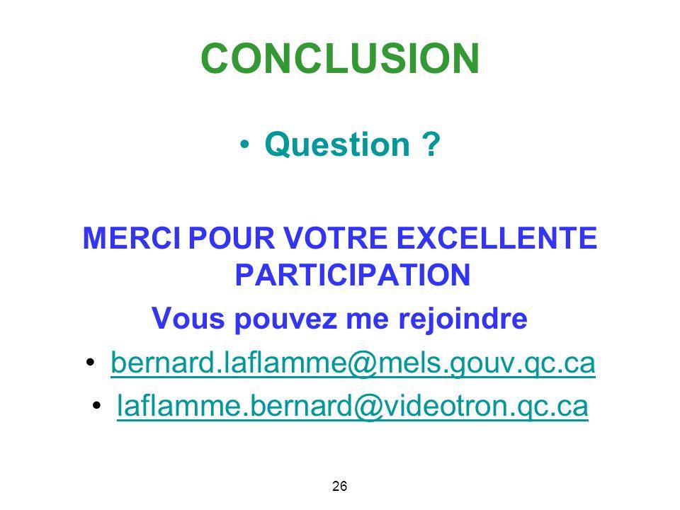 CONCLUSION Question ? MERCI POUR VOTRE EXCELLENTE PARTICIPATION Vous pouvez me rejoindre bernard.laflamme@mels.gouv.qc.ca laflamme.bernard@videotron.q