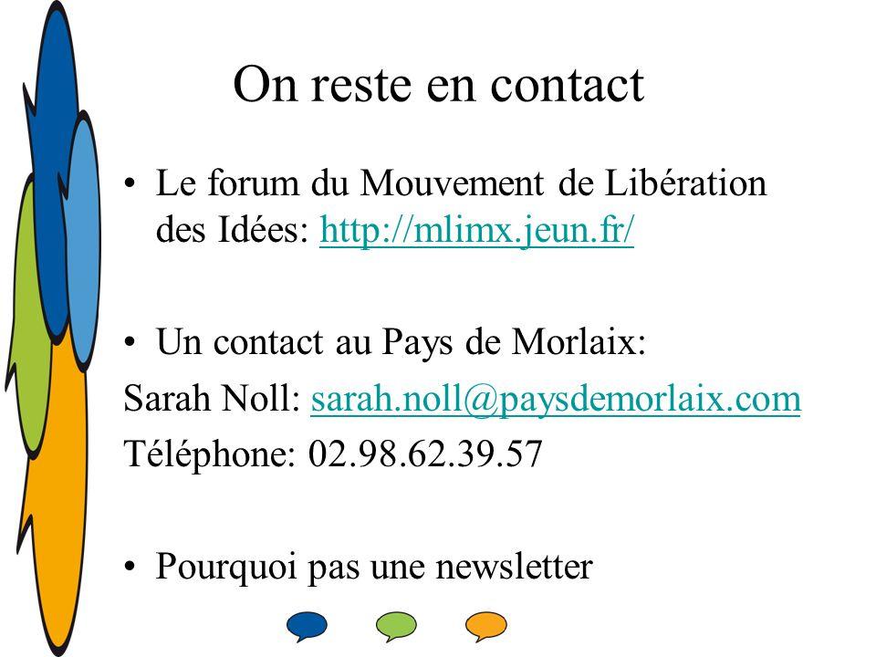On reste en contact Le forum du Mouvement de Libération des Idées: http://mlimx.jeun.fr/http://mlimx.jeun.fr/ Un contact au Pays de Morlaix: Sarah Noll: sarah.noll@paysdemorlaix.comsarah.noll@paysdemorlaix.com Téléphone: 02.98.62.39.57 Pourquoi pas une newsletter