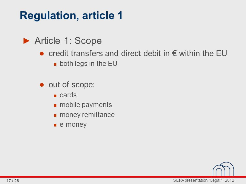 SEPA presentation Legal - 2012 17 / 26 Regulation, article 1 Article 1: Scope credit transfers and direct debit in within the EU both legs in the EU out of scope: cards mobile payments money remittance e-money