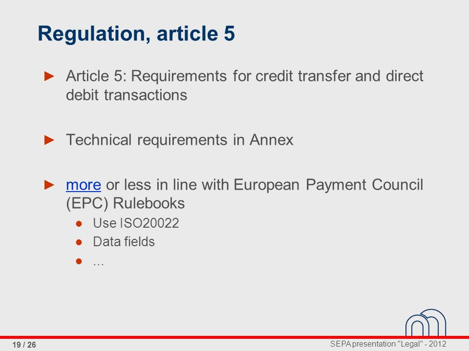 SEPA presentation Legal - 2012 19 / 26 Regulation, article 5 Article 5: Requirements for credit transfer and direct debit transactions Technical requirements in Annex more or less in line with European Payment Council (EPC) Rulebooks Use ISO20022 Data fields...