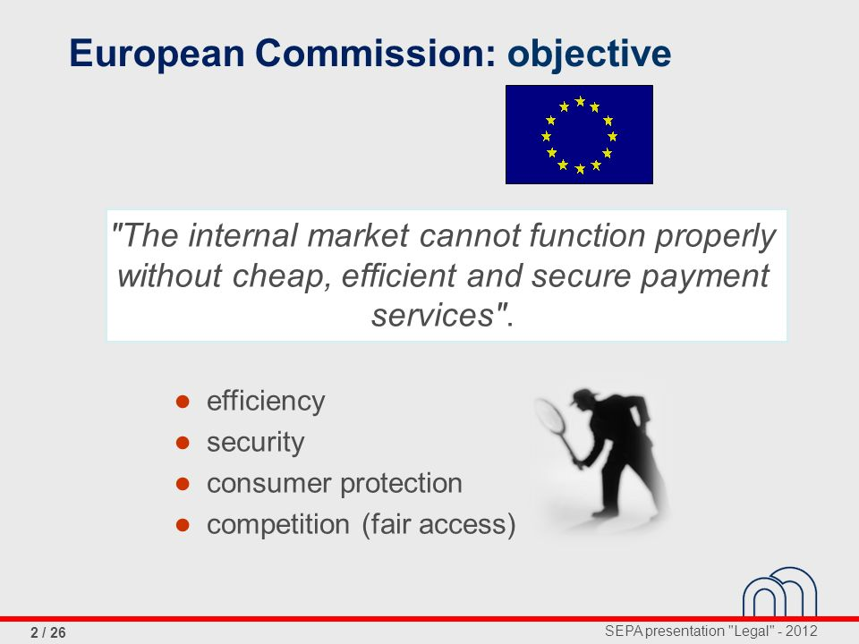 SEPA presentation Legal - 2012 2 / 26 The internal market cannot function properly without cheap, efficient and secure payment services .
