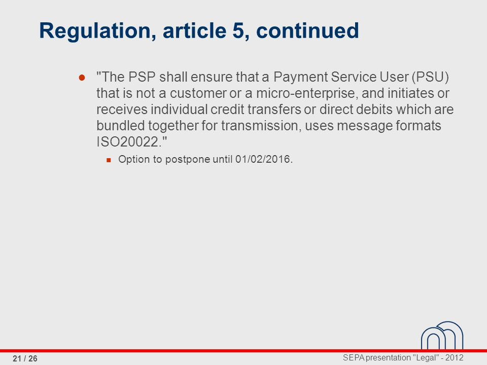 SEPA presentation Legal - 2012 21 / 26 Regulation, article 5, continued The PSP shall ensure that a Payment Service User (PSU) that is not a customer or a micro-enterprise, and initiates or receives individual credit transfers or direct debits which are bundled together for transmission, uses message formats ISO20022. Option to postpone until 01/02/2016.