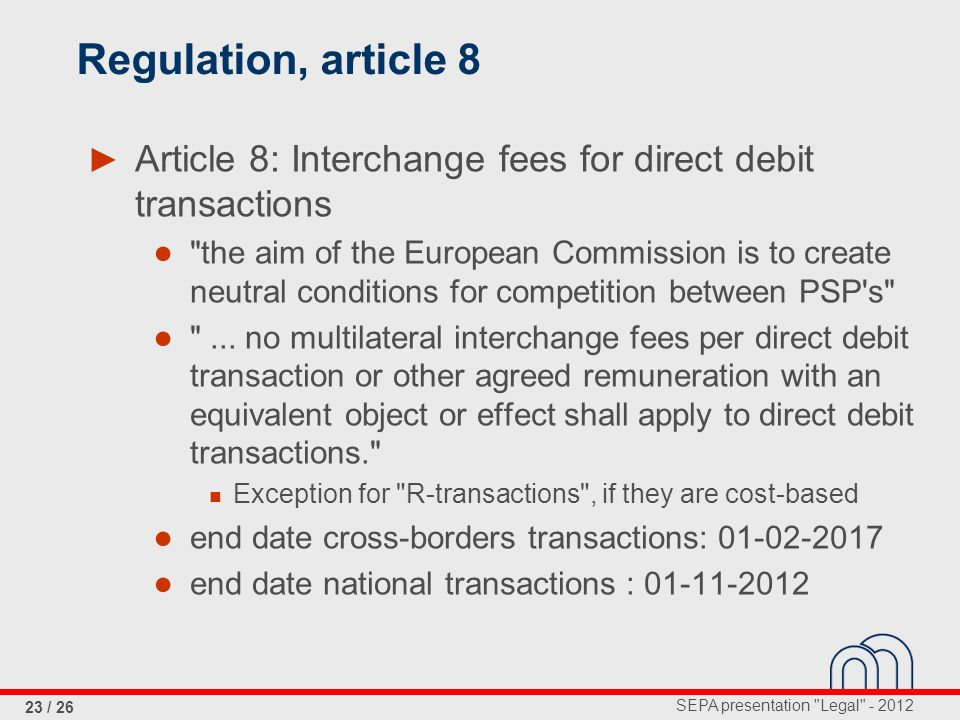 SEPA presentation Legal - 2012 23 / 26 Regulation, article 8 Article 8: Interchange fees for direct debit transactions the aim of the European Commission is to create neutral conditions for competition between PSP s ...