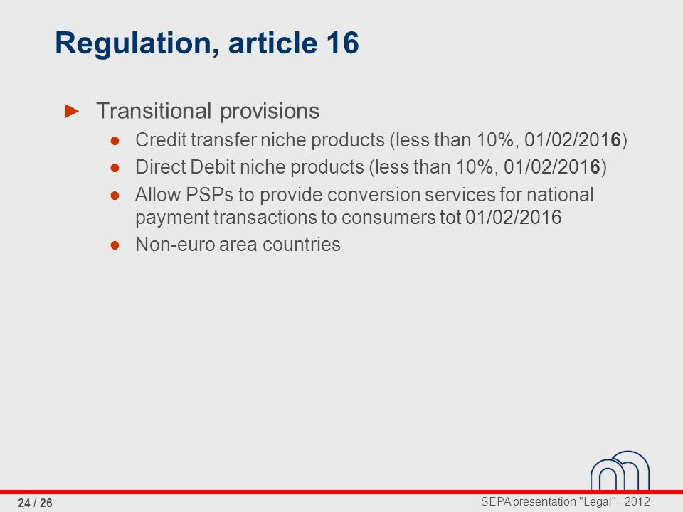 SEPA presentation Legal - 2012 24 / 26 Regulation, article 16 Transitional provisions Credit transfer niche products (less than 10%, 01/02/2016) Direct Debit niche products (less than 10%, 01/02/2016) Allow PSPs to provide conversion services for national payment transactions to consumers tot 01/02/2016 Non-euro area countries