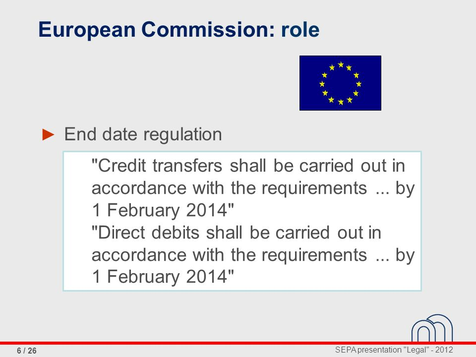 SEPA presentation Legal - 2012 7 / 26 EU Forum of national SEPA Coordination Committees European Competition Authorities: in progress European Commission: role multilateral interchange fee card payments acces to bank accounts