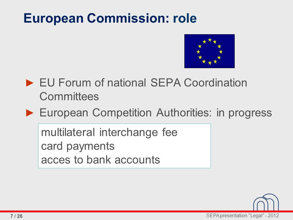 SEPA presentation Legal - 2012 8 / 26 Loi relative aux services de paiement du 10/12/2009 publiée au moniteur le 15/01/2010 + Execution time, refund, full amount to be transferred Payment institutions Transparancy and information Rights and obligations