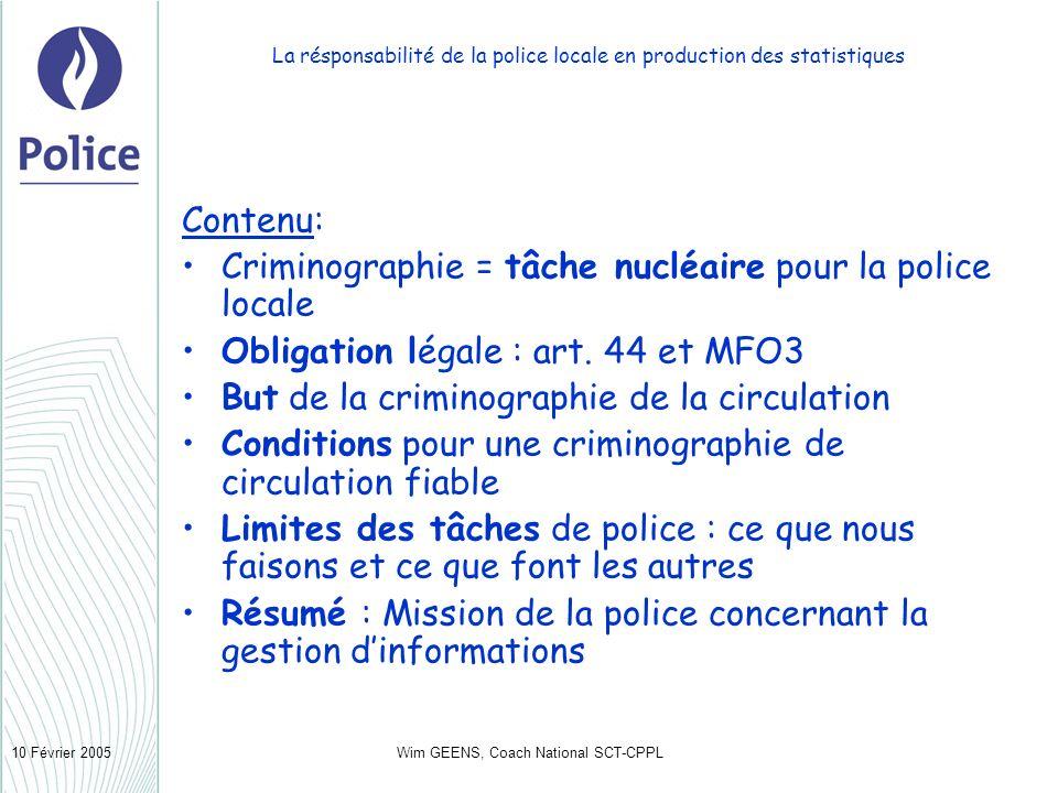 Wim GEENS, Coach National SCT-CPPL10 Février 2005 La résponsabilité de la police locale en production des statistiques Contenu: Criminographie = tâche nucléaire pour la police locale Obligation légale : art.