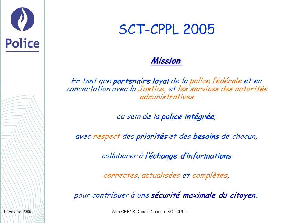 Wim GEENS, Coach National SCT-CPPL10 Février 2005 SCT-CPPL 2005 Mission: En tant que partenaire loyal de la police fédérale et en concertation avec la