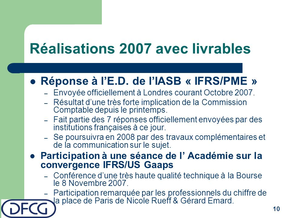 10 Réalisations 2007 avec livrables Réponse à lE.D. de lIASB « IFRS/PME » – Envoyée officiellement à Londres courant Octobre 2007. – Résultat dune trè