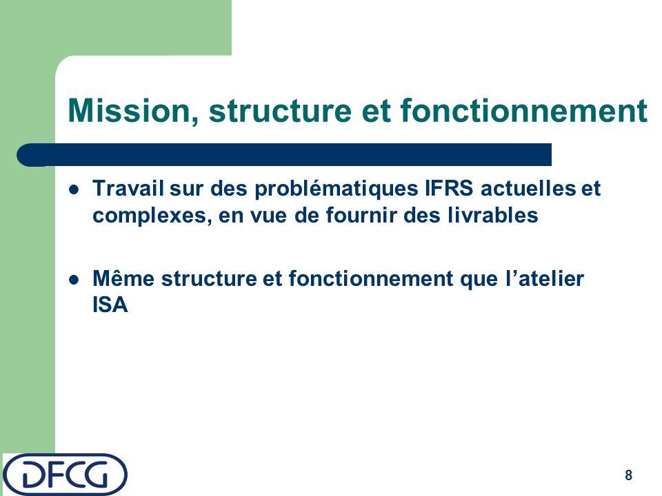 8 Mission, structure et fonctionnement Travail sur des problématiques IFRS actuelles et complexes, en vue de fournir des livrables Même structure et fonctionnement que latelier ISA