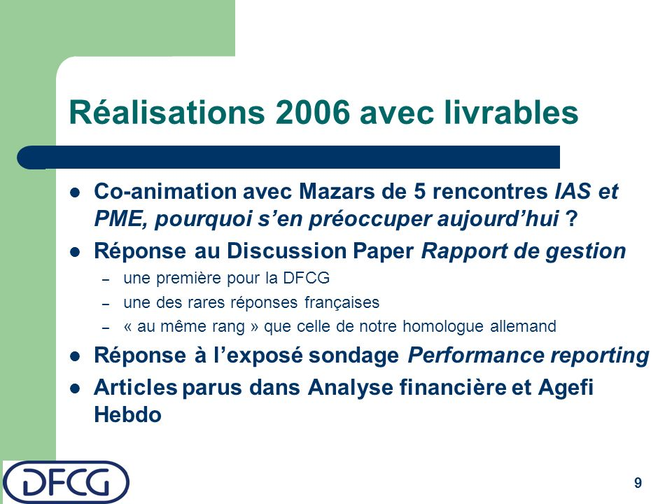 9 Réalisations 2006 avec livrables Co-animation avec Mazars de 5 rencontres IAS et PME, pourquoi sen préoccuper aujourdhui ? Réponse au Discussion Pap
