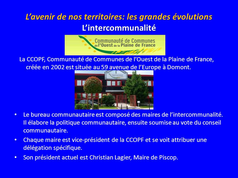 La CCOPF, Communauté de Communes de lOuest de la Plaine de France, créée en 2002 est située au 59 avenue de lEurope à Domont. Le bureau communautaire