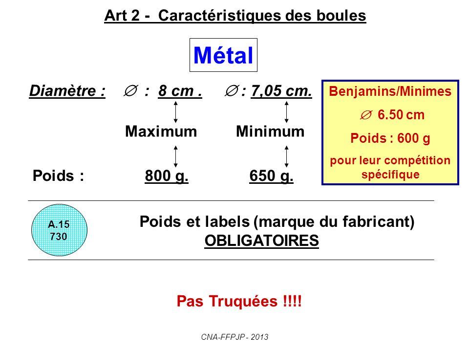 Art 2 - Caractéristiques des boules Poids et labels (marque du fabricant) OBLIGATOIRES A.15 730 Métal Diamètre : : 8 cm.