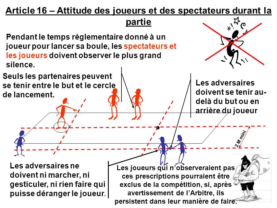 Article 15/19 : Toute Boule jouée ne peut être rejouée sauf : 1) Première boule jouée de la mène si ladversaire nayant pas encore joué de boule conteste la position du but.