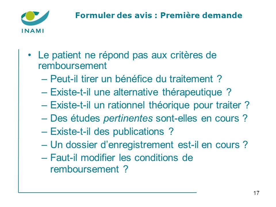 17 Formuler des avis : Première demande Le patient ne répond pas aux critères de remboursement –Peut-il tirer un bénéfice du traitement ? –Existe-t-il