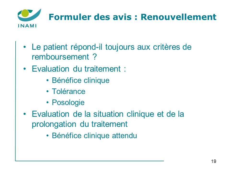 19 Formuler des avis : Renouvellement Le patient répond-il toujours aux critères de remboursement ? Evaluation du traitement : Bénéfice clinique Tolér