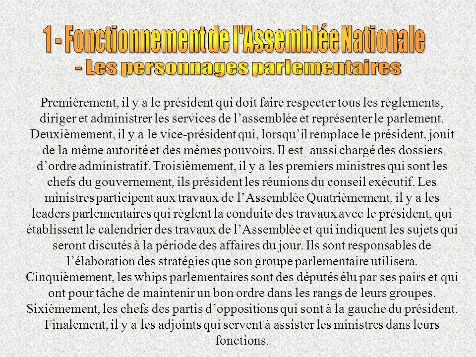 Premièrement, il y a le président qui doit faire respecter tous les règlements, diriger et administrer les services de lassemblée et représenter le parlement.