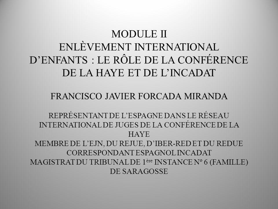 MODULE II ENLÈVEMENT INTERNATIONAL DENFANTS : LE RÔLE DE LA CONFÉRENCE DE LA HAYE ET DE LINCADAT FRANCISCO JAVIER FORCADA MIRANDA REPRÉSENTANT DE LESPAGNE DANS LE RÉSEAU INTERNATIONAL DE JUGES DE LA CONFÉRENCE DE LA HAYE MEMBRE DE LEJN, DU REJUE, DIBER-RED ET DU REDUE CORRESPONDANT ESPAGNOL INCADAT MAGISTRAT DU TRIBUNAL DE 1 ère INSTANCE Nº 6 (FAMILLE) DE SARAGOSSE