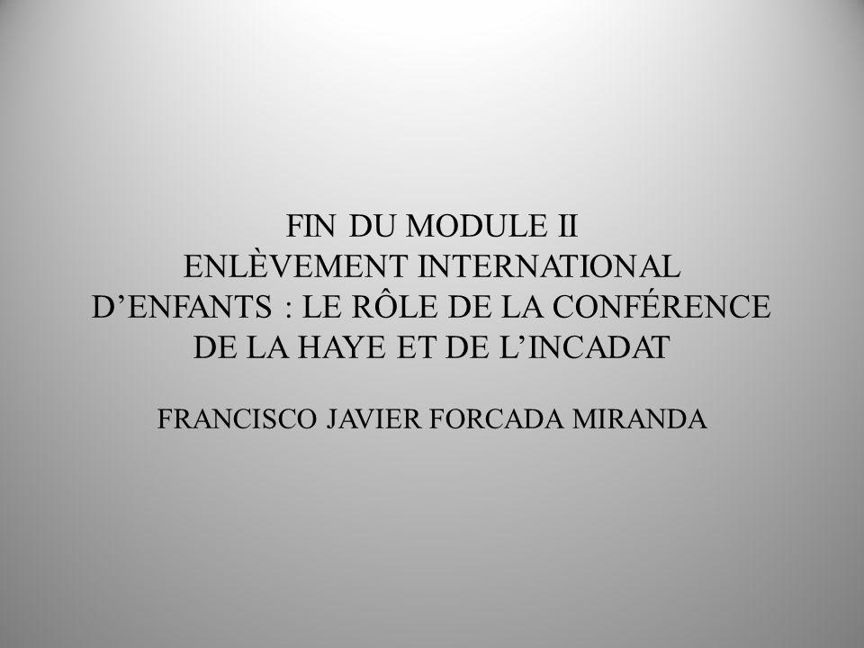FIN DU MODULE II ENLÈVEMENT INTERNATIONAL DENFANTS : LE RÔLE DE LA CONFÉRENCE DE LA HAYE ET DE LINCADAT FRANCISCO JAVIER FORCADA MIRANDA