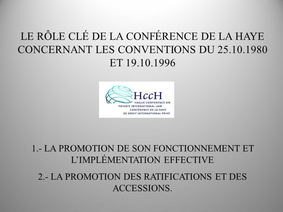 LE RÔLE CLÉ DE LA CONFÉRENCE DE LA HAYE CONCERNANT LES CONVENTIONS DU 25.10.1980 ET 19.10.1996 1.- LA PROMOTION DE SON FONCTIONNEMENT ET LIMPLÉMENTATION EFFECTIVE 2.- LA PROMOTION DES RATIFICATIONS ET DES ACCESSIONS.