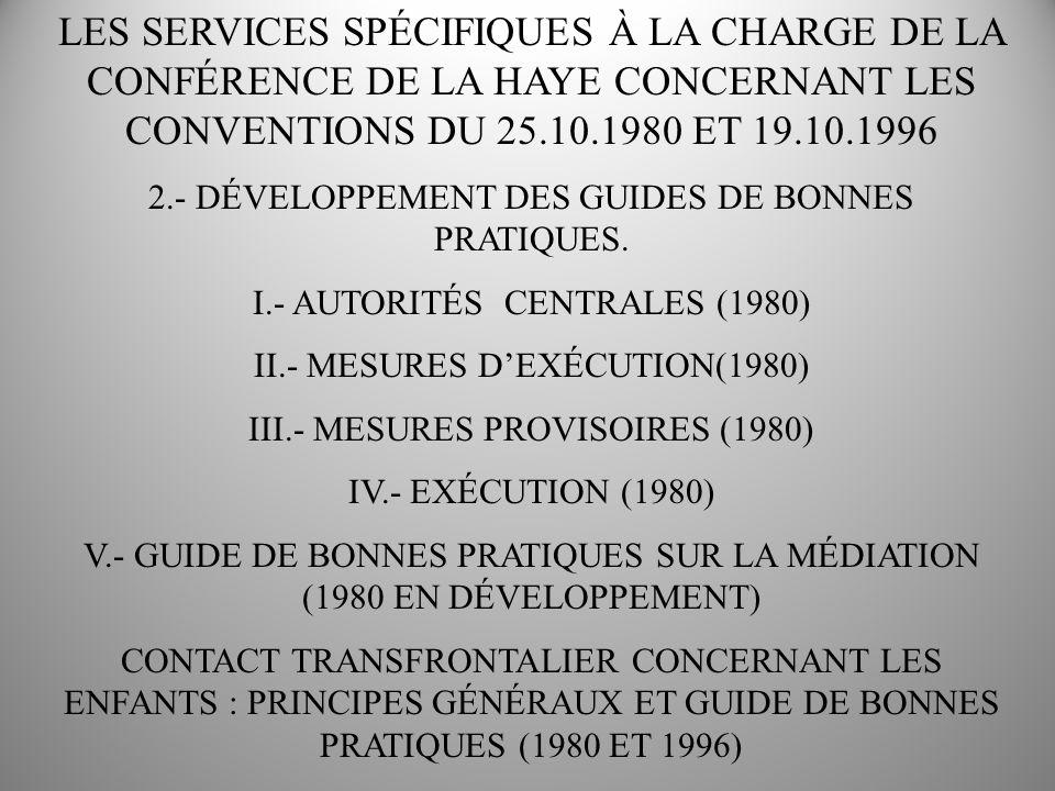 LES SERVICES SPÉCIFIQUES À LA CHARGE DE LA CONFÉRENCE DE LA HAYE CONCERNANT LES CONVENTIONS DU 25.10.1980 ET 19.10.1996 3.- LE MANUEL PRATIQUE SUR LA CONVENTION DE 1996 ET LA LISTE DE VÉRIFICATION DIMPLÉMENTATION.