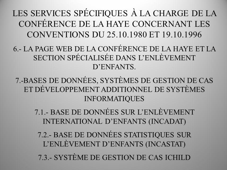 LES SERVICES SPÉCIFIQUES À LA CHARGE DE LA CONFÉRENCE DE LA HAYE CONCERNANT LES CONVENTIONS DU 25.10.1980 ET 19.10.1996 8.- MAINTENIR LE PROFIL DE PAYS DES ÉTATS CONTRACTANTS DE LA CONVENTION DE 1980 PROJET COMMENCÉ PAR LA COMMISSION SPÉCIALE 2006 ACCUMULER DE LINFORMATION SUR LES LOIS NATIONALES ET LES PROCÉDURES LE 10 DE MARS 2011, LE PROFIL DE PAYS DÉFINITIF A ÉTÉ ENVOYÉ AUX ÉTATS CONTRACTANTS POUR QUE CEUX-CI LE COMPLÈTENT 47 DES 86 ÉTATS CONTRACTANTS ACTUELS DE LA CONVENTION DE 1980 ONT PRÉSENTÉ LES RÉPONSES AU PROFIL DE PAYS, DISPONIBLES SUR LE SITE WEB DE LA CONFÉRENCE DE LA HAYE