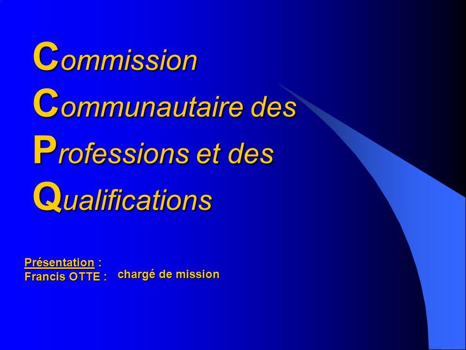C ommission C ommunautaire des P rofessions et des Q ualifications Présentation : Francis OTTE : chargé de mission