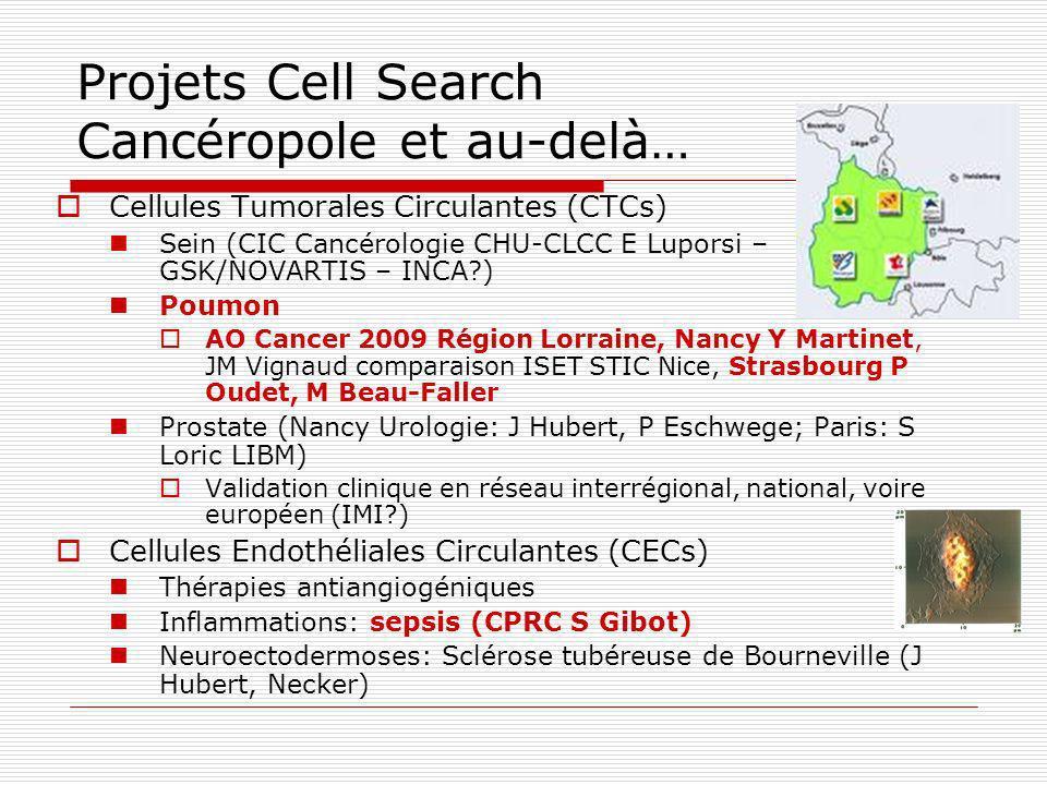 Projets Cell Search Cancéropole et au-delà… Cellules Tumorales Circulantes (CTCs) Sein (CIC Cancérologie CHU-CLCC E Luporsi – GSK/NOVARTIS – INCA?) Po