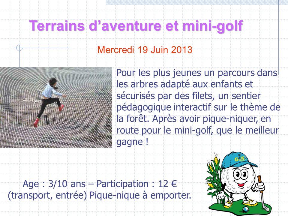 Terrains daventure et mini-golf Mercredi 19 Juin 2013 Age : 3/10 ans – Participation : 12 (transport, entrée) Pique-nique à emporter.